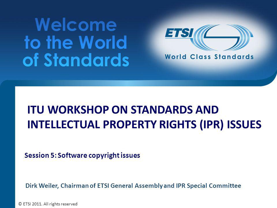 ITU WORKSHOP ON STANDARDS AND INTELLECTUAL PROPERTY RIGHTS (IPR) ISSUES Session 5: Software copyright issues Dirk Weiler, Chairman of ETSI General Assembly and IPR Special Committee © ETSI 2011.