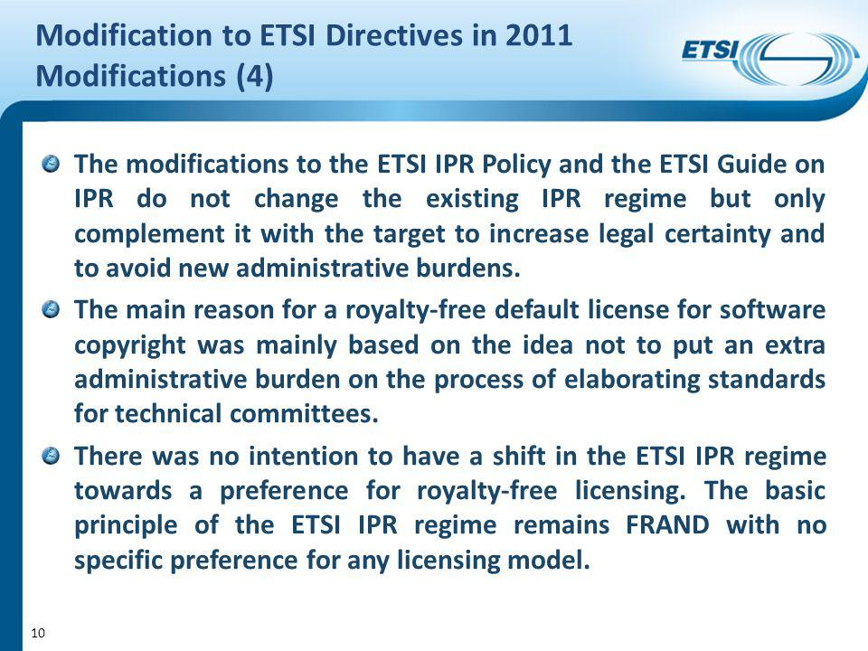 Modification to ETSI Directives in 2011 Modifications (4) The modifications to the ETSI IPR Policy and the ETSI Guide on IPR do not change the existing IPR regime but only complement it with the target to increase legal certainty and to avoid new administrative burdens.