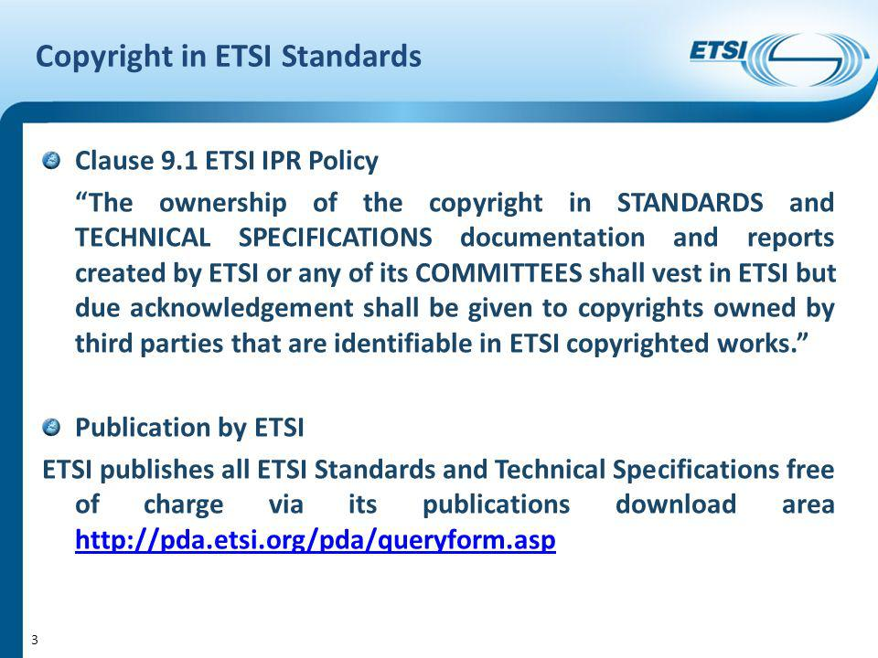 Copyright in ETSI Standards Clause 9.1 ETSI IPR Policy The ownership of the copyright in STANDARDS and TECHNICAL SPECIFICATIONS documentation and reports created by ETSI or any of its COMMITTEES shall vest in ETSI but due acknowledgement shall be given to copyrights owned by third parties that are identifiable in ETSI copyrighted works.