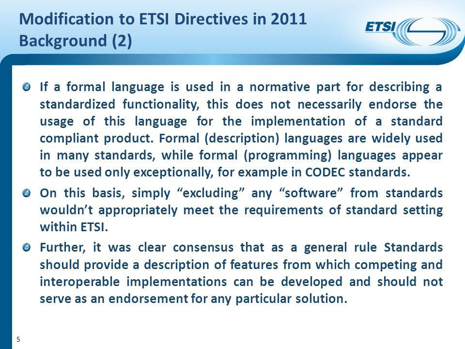 Modification to ETSI Directives in 2011 Background (2) If a formal language is used in a normative part for describing a standardized functionality, this does not necessarily endorse the usage of this language for the implementation of a standard compliant product.