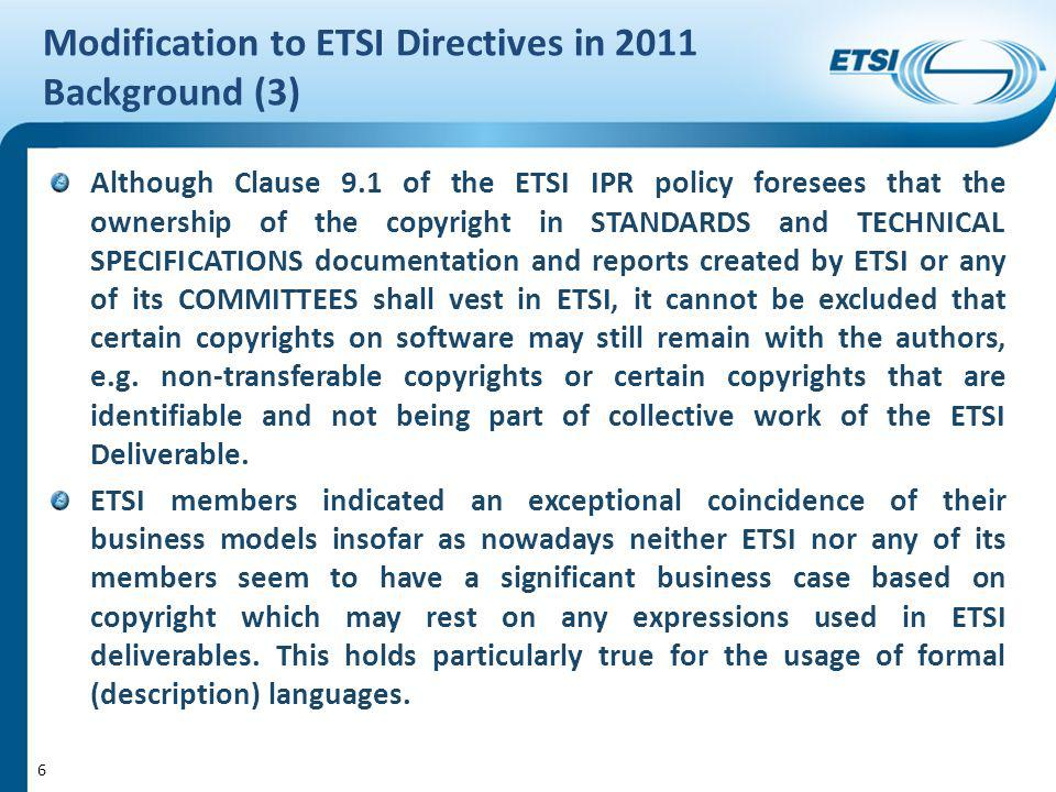 Modification to ETSI Directives in 2011 Background (3) Although Clause 9.1 of the ETSI IPR policy foresees that the ownership of the copyright in STANDARDS and TECHNICAL SPECIFICATIONS documentation and reports created by ETSI or any of its COMMITTEES shall vest in ETSI, it cannot be excluded that certain copyrights on software may still remain with the authors, e.g.