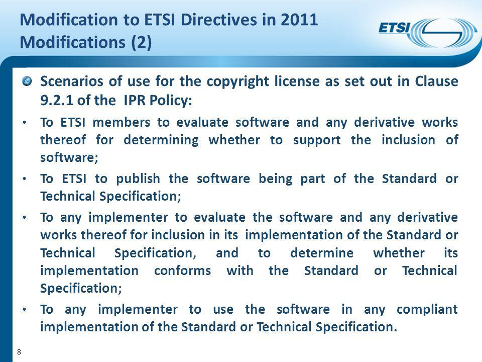 Modification to ETSI Directives in 2011 Modifications (2) Scenarios of use for the copyright license as set out in Clause 9.2.1 of the IPR Policy: To ETSI members to evaluate software and any derivative works thereof for determining whether to support the inclusion of software; To ETSI to publish the software being part of the Standard or Technical Specification; To any implementer to evaluate the software and any derivative works thereof for inclusion in its implementation of the Standard or Technical Specification, and to determine whether its implementation conforms with the Standard or Technical Specification; To any implementer to use the software in any compliant implementation of the Standard or Technical Specification.