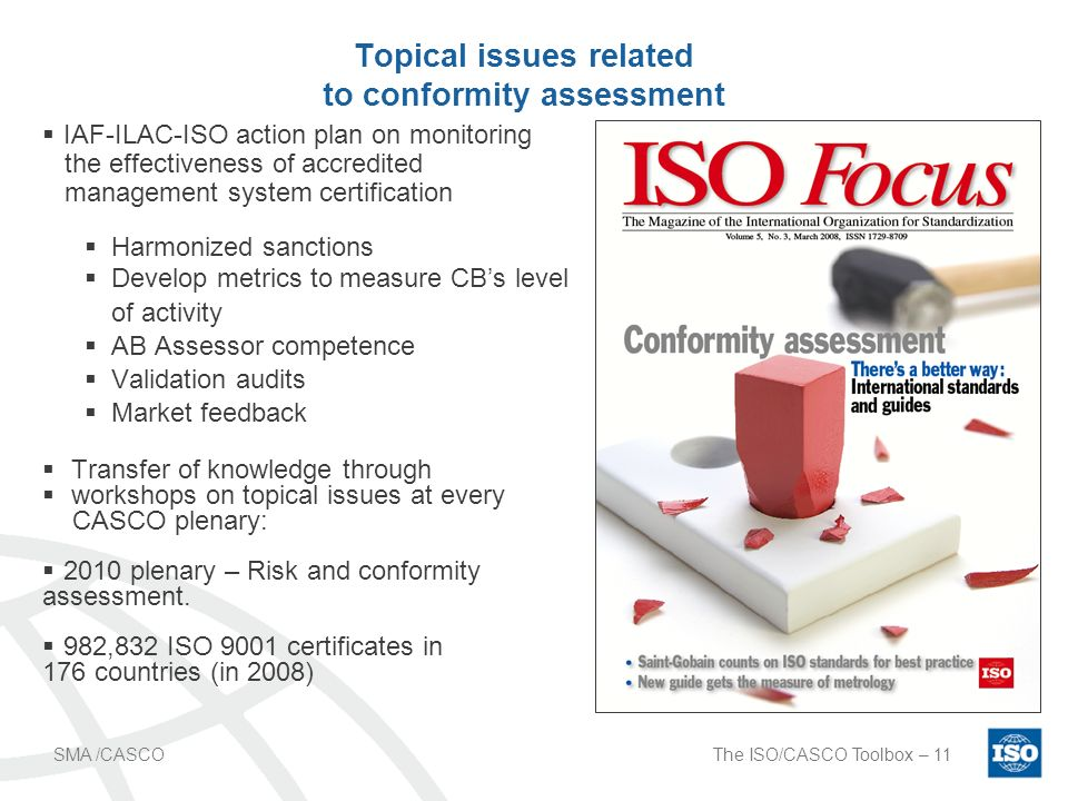 The ISO/CASCO Toolbox – 11SMA /CASCO Topical issues related to conformity assessment IAF-ILAC-ISO action plan on monitoring the effectiveness of accredited management system certification Harmonized sanctions Develop metrics to measure CBs level of activity AB Assessor competence Validation audits Market feedback Transfer of knowledge through workshops on topical issues at every CASCO plenary: 2010 plenary – Risk and conformity assessment.