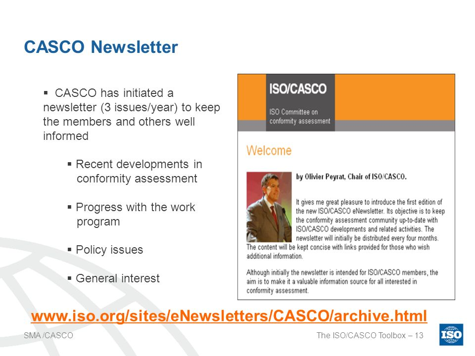 The ISO/CASCO Toolbox – 13SMA /CASCO CASCO Newsletter CASCO has initiated a newsletter (3 issues/year) to keep the members and others well informed Recent developments in conformity assessment Progress with the work program Policy issues General interest