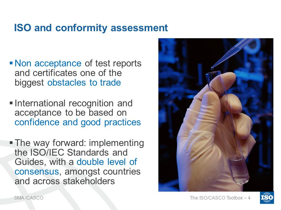 The ISO/CASCO Toolbox – 4SMA /CASCO ISO and conformity assessment Non acceptance of test reports and certificates one of the biggest obstacles to trade International recognition and acceptance to be based on confidence and good practices The way forward: implementing the ISO/IEC Standards and Guides, with a double level of consensus, amongst countries and across stakeholders