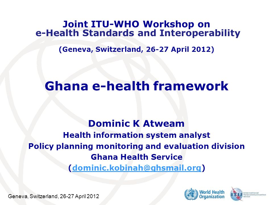 Geneva, Switzerland, 26-27 April 2012 Ghana e-health framework Dominic K Atweam Health information system analyst Policy planning monitoring and evalu