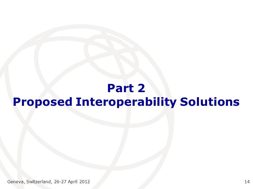 Part 2 Proposed Interoperability Solutions Geneva, Switzerland, 26-27 April 201214