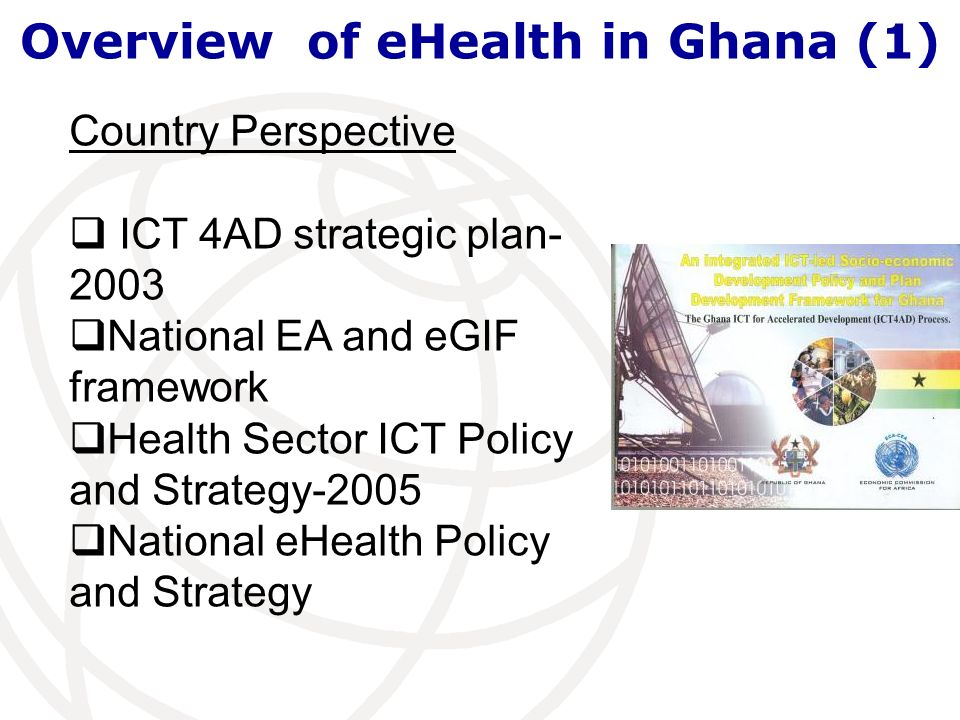 Overview of eHealth in Ghana (1) Country Perspective ICT 4AD strategic plan- 2003 National EA and eGIF framework Health Sector ICT Policy and Strategy