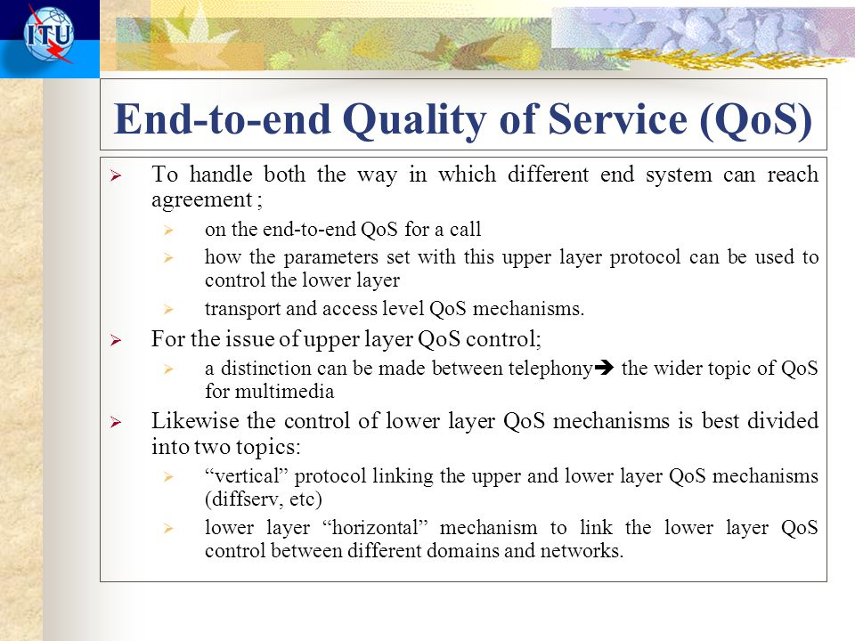 End-to-end Quality of Service (QoS) To handle both the way in which different end system can reach agreement ; on the end-to-end QoS for a call how the parameters set with this upper layer protocol can be used to control the lower layer transport and access level QoS mechanisms.