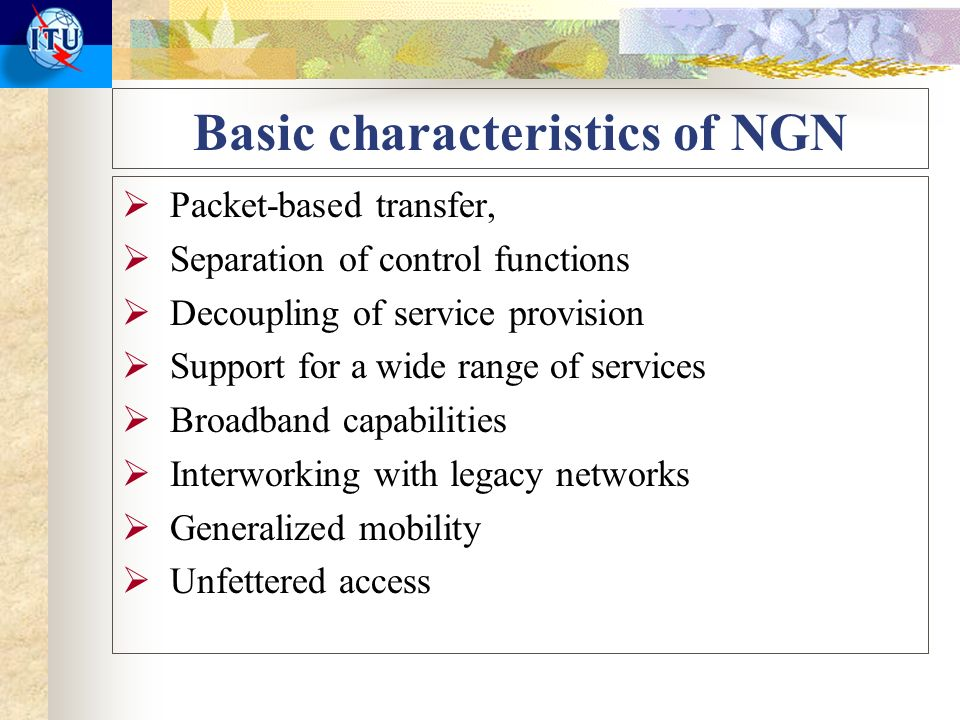 Basic characteristics of NGN Packet-based transfer, Separation of control functions Decoupling of service provision Support for a wide range of services Broadband capabilities Interworking with legacy networks Generalized mobility Unfettered access