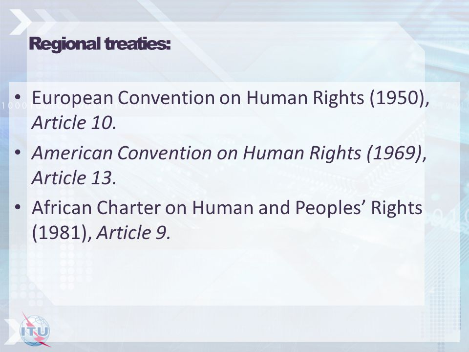 Regional treaties: European Convention on Human Rights (1950), Article 10. American Convention on Human Rights (1969), Article 13. African Charter on