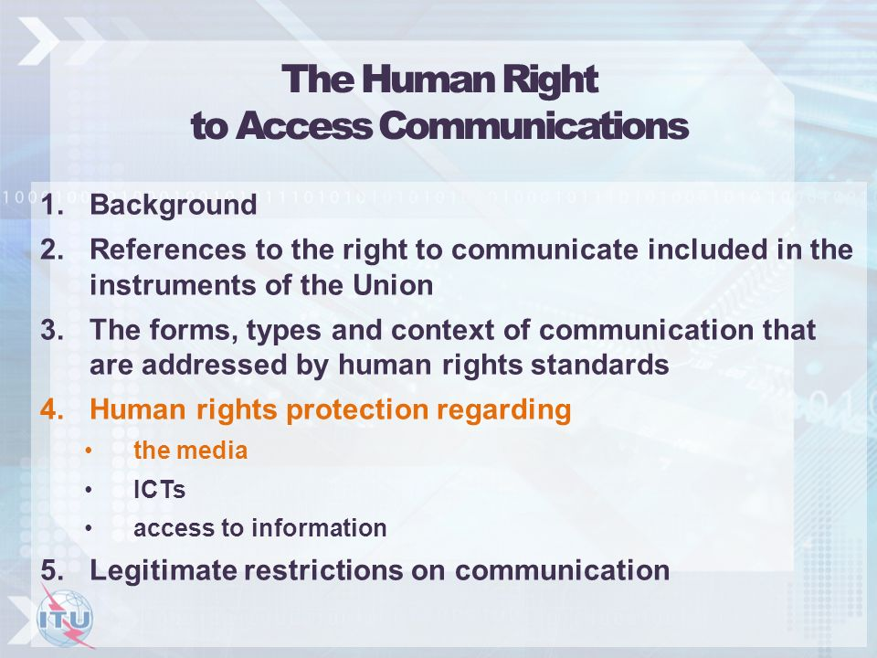 The Human Right to Access Communications 1.Background 2.References to the right to communicate included in the instruments of the Union 3.The forms, types and context of communication that are addressed by human rights standards 4.Human rights protection regarding the media ICTs access to information 5.Legitimate restrictions on communication