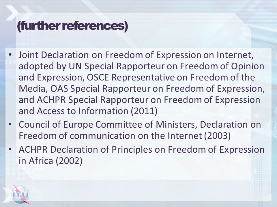 (further references) Joint Declaration on Freedom of Expression on Internet, adopted by UN Special Rapporteur on Freedom of Opinion and Expression, OSCE Representative on Freedom of the Media, OAS Special Rapporteur on Freedom of Expression, and ACHPR Special Rapporteur on Freedom of Expression and Access to Information (2011) Council of Europe Committee of Ministers, Declaration on Freedom of communication on the Internet (2003) ACHPR Declaration of Principles on Freedom of Expression in Africa (2002)