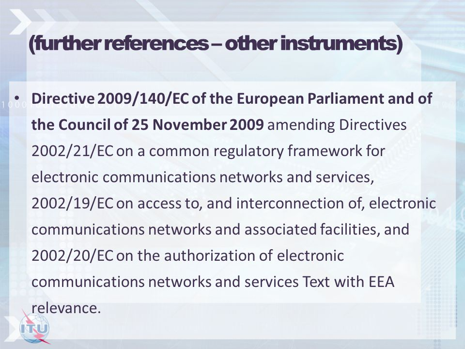 (further references – other instruments) Directive 2009/140/EC of the European Parliament and of the Council of 25 November 2009 amending Directives 2002/21/EC on a common regulatory framework for electronic communications networks and services, 2002/19/EC on access to, and interconnection of, electronic communications networks and associated facilities, and 2002/20/EC on the authorization of electronic communications networks and services Text with EEA relevance.