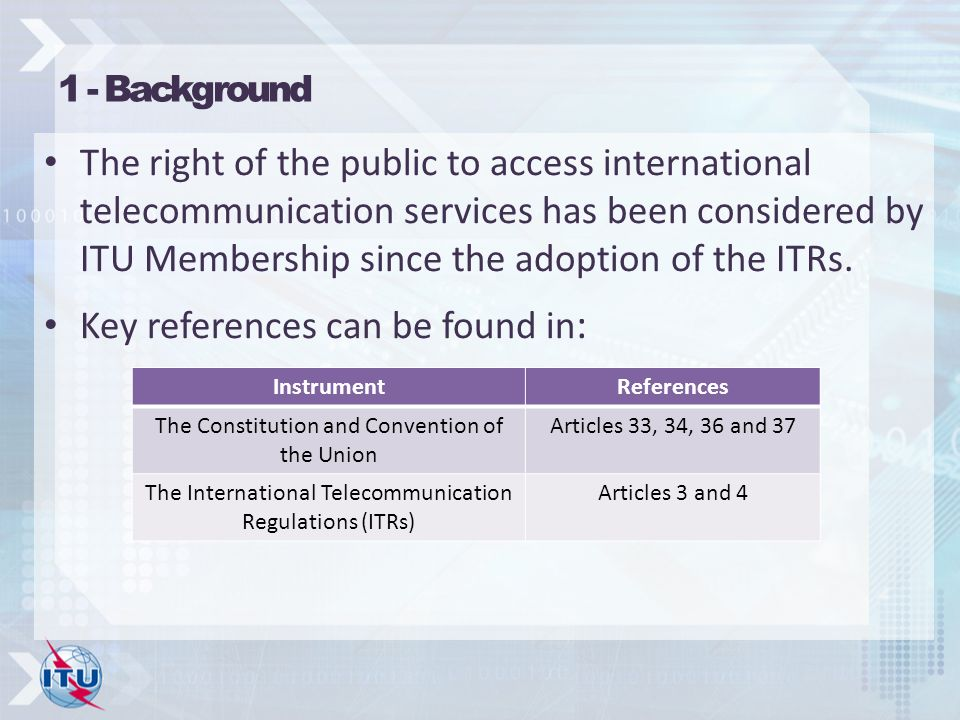 1 - Background The right of the public to access international telecommunication services has been considered by ITU Membership since the adoption of