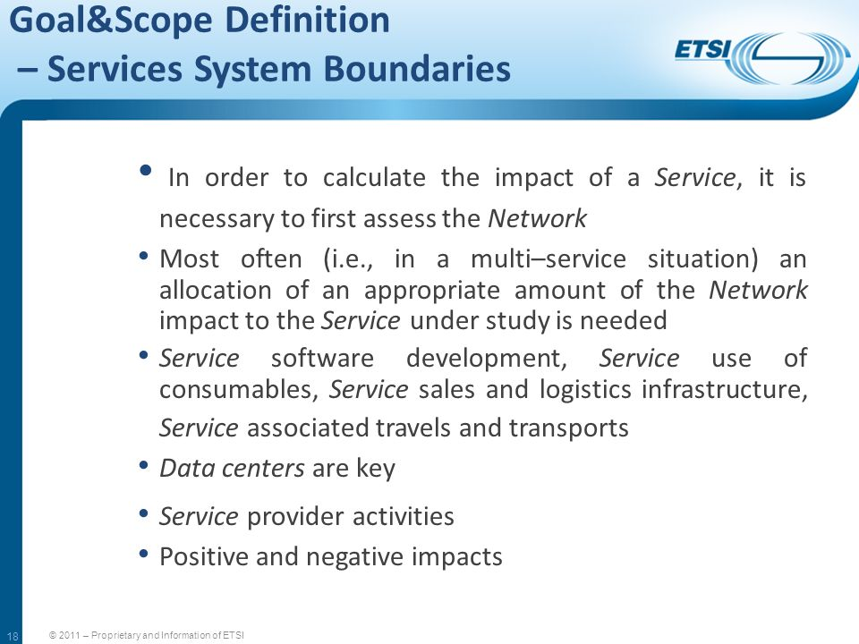 18 Goal&Scope Definition – Services System Boundaries © 2011 – Proprietary and Information of ETSI In order to calculate the impact of a Service, it i