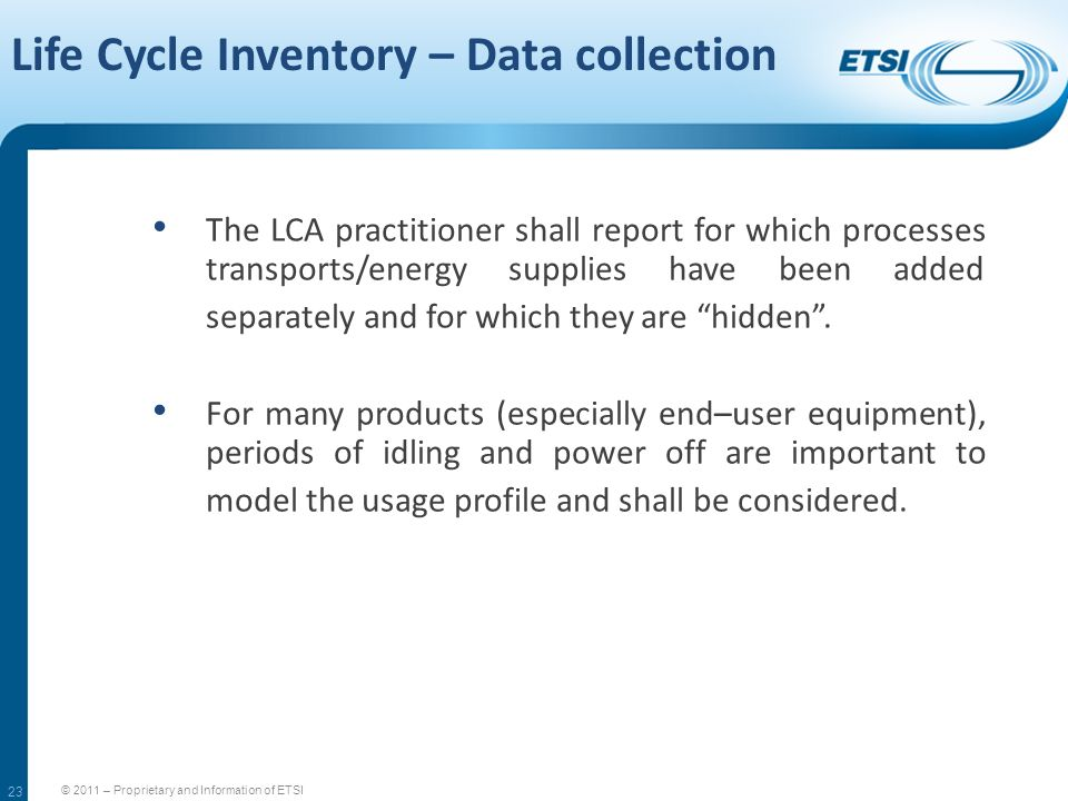 23 Life Cycle Inventory – Data collection © 2011 – Proprietary and Information of ETSI The LCA practitioner shall report for which processes transport