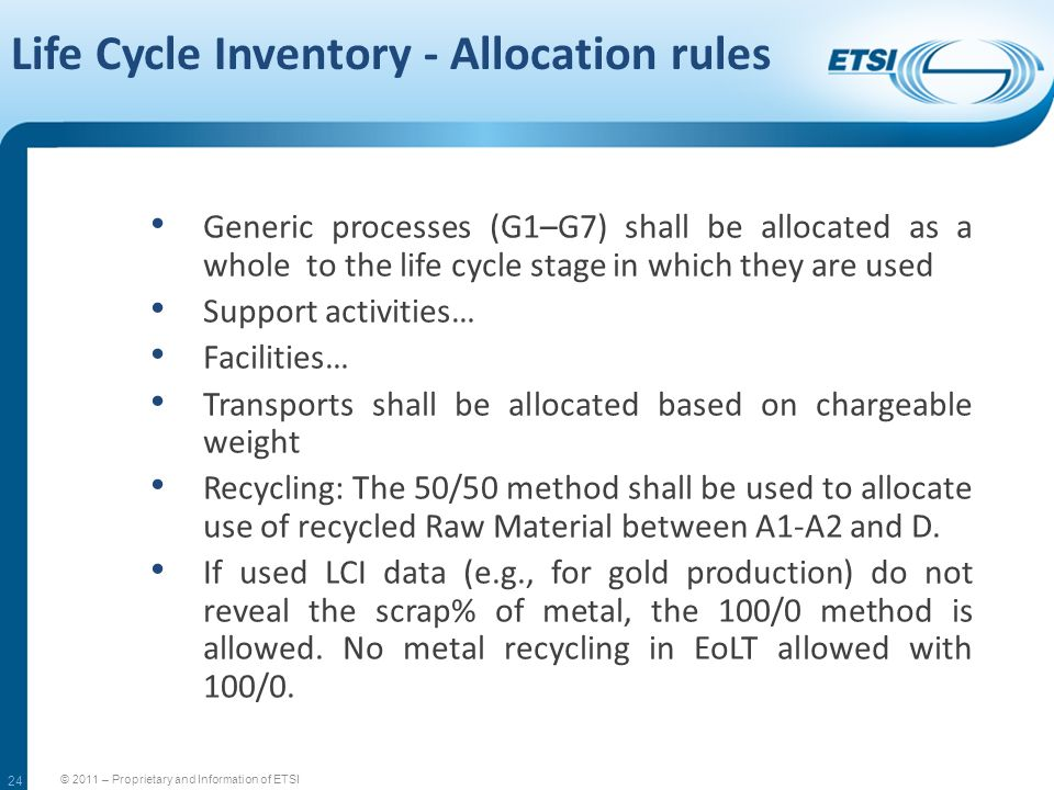 24 Life Cycle Inventory - Allocation rules © 2011 – Proprietary and Information of ETSI Generic processes (G1–G7) shall be allocated as a whole to the