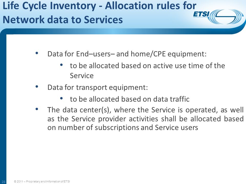 28 Life Cycle Inventory - Allocation rules for Network data to Services © 2011 – Proprietary and Information of ETSI Data for End–users– and home/CPE
