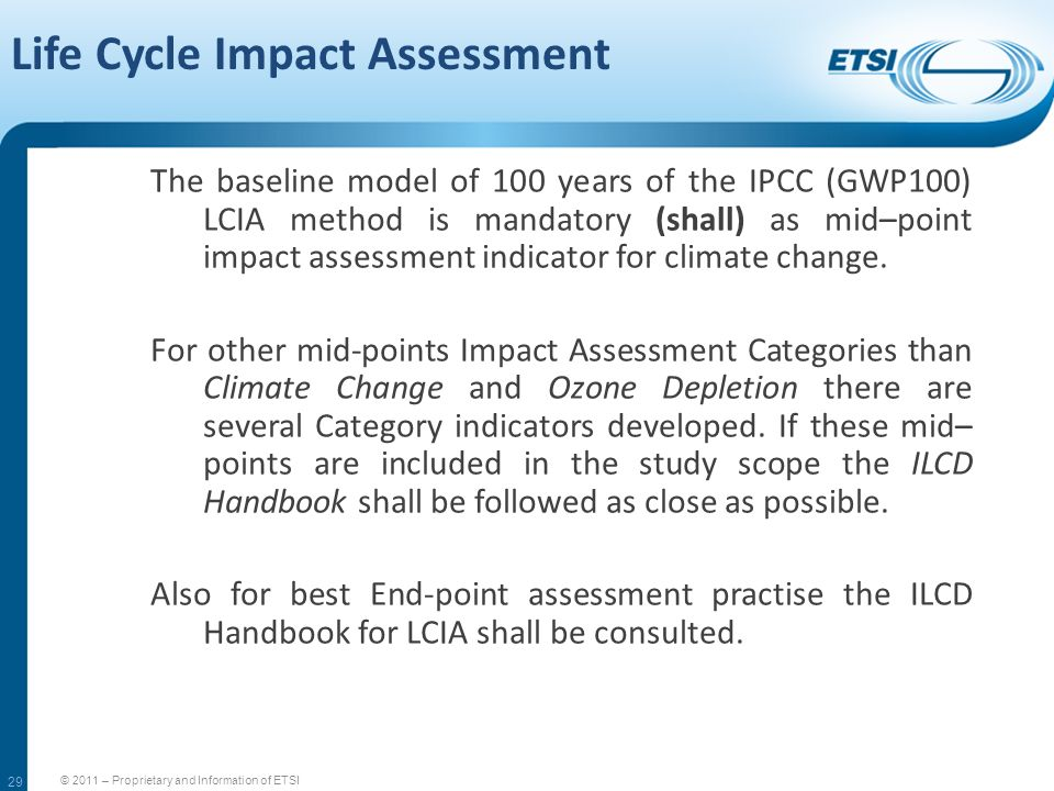 29 Life Cycle Impact Assessment © 2011 – Proprietary and Information of ETSI The baseline model of 100 years of the IPCC (GWP100) LCIA method is manda