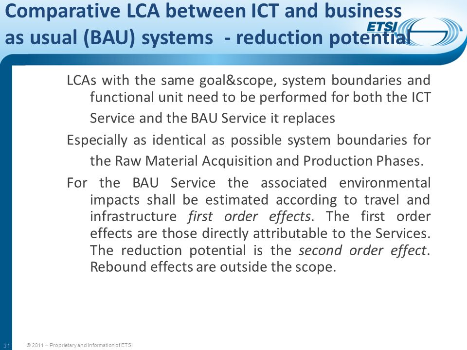31 Comparative LCA between ICT and business as usual (BAU) systems - reduction potential © 2011 – Proprietary and Information of ETSI LCAs with the sa