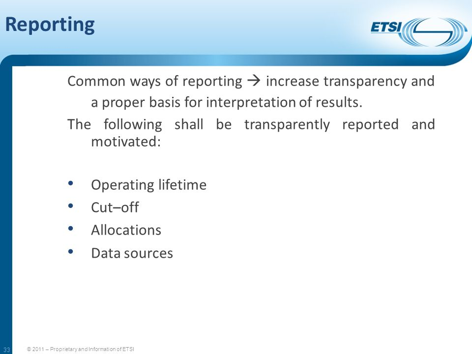 33 Reporting © 2011 – Proprietary and Information of ETSI Common ways of reporting increase transparency and a proper basis for interpretation of resu