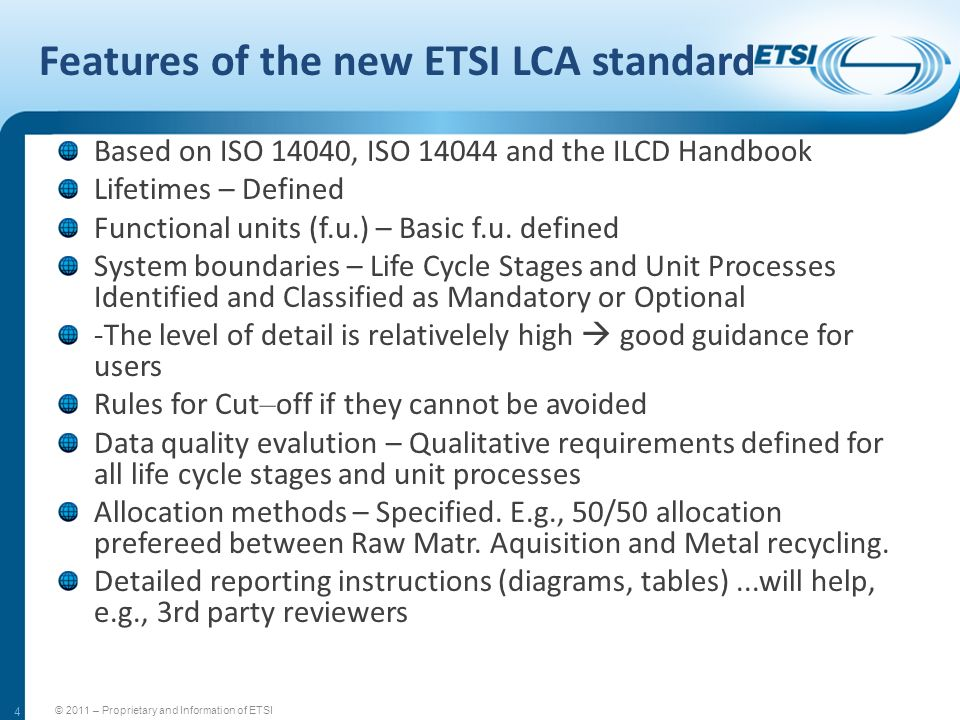 4 Features of the new ETSI LCA standard Based on ISO 14040, ISO 14044 and the ILCD Handbook Lifetimes – Defined Functional units (f.u.) – Basic f.u. d
