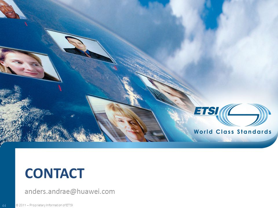 CONTACT anders.andrae@huawei.com © 2011 – Proprietary Information of ETSI 44
