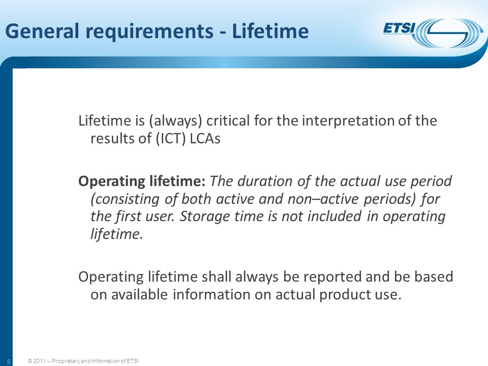 6 General requirements - Lifetime Lifetime is (always) critical for the interpretation of the results of (ICT) LCAs Operating lifetime: The duration o