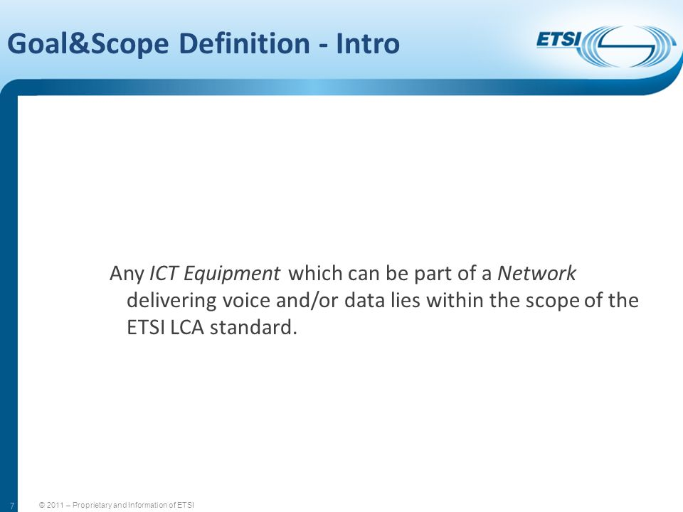 7 Goal&Scope Definition - Intro Any ICT Equipment which can be part of a Network delivering voice and/or data lies within the scope of the ETSI LCA st