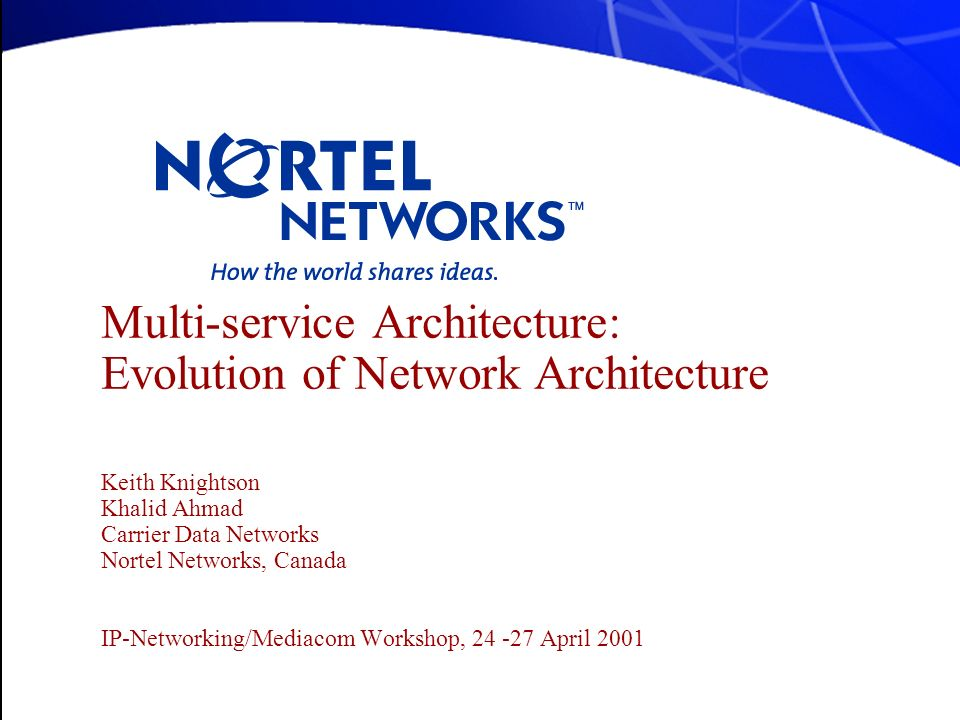 Multi-service Architecture: Evolution of Network Architecture Keith Knightson Khalid Ahmad Carrier Data Networks Nortel Networks, Canada IP-Networking/Mediacom Workshop, April 2001