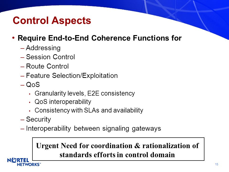 15 Control Aspects Require End-to-End Coherence Functions for –Addressing –Session Control –Route Control –Feature Selection/Exploitation –QoS Granularity levels, E2E consistency QoS interoperability Consistency with SLAs and availability –Security –Interoperability between signaling gateways Urgent Need for coordination & rationalization of standards efforts in control domain