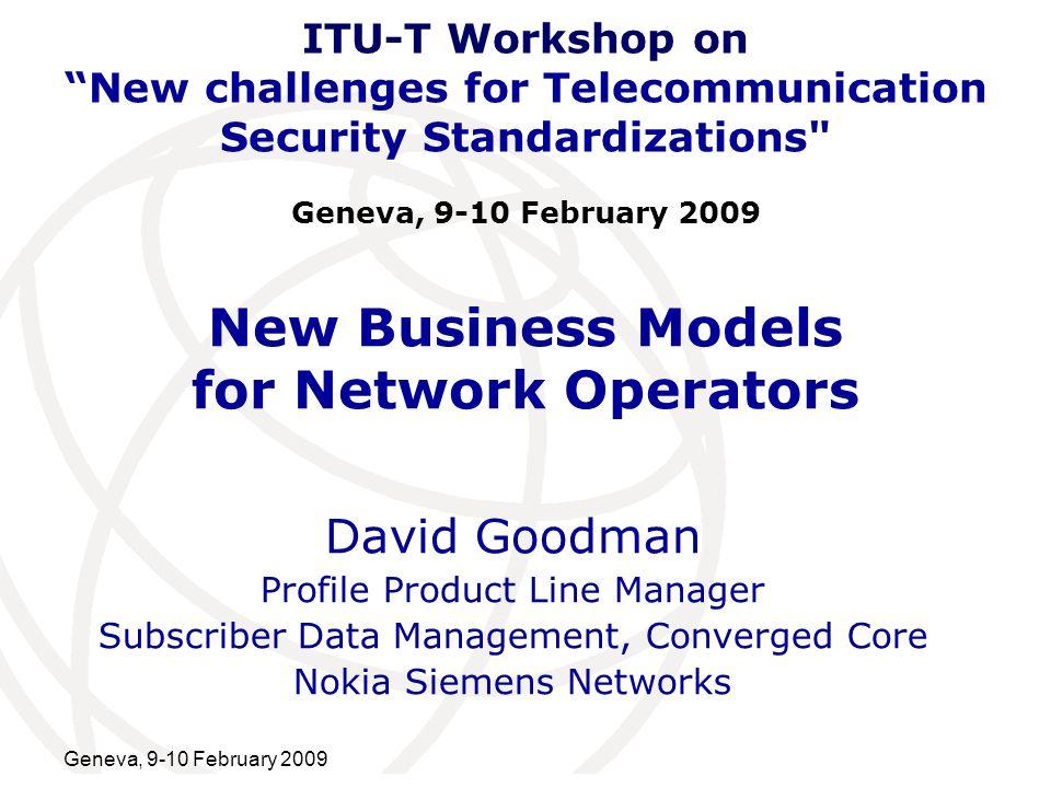 International Telecommunication Union Geneva, 9-10 February 2009 New Business Models for Network Operators David Goodman Profile Product Line Manager