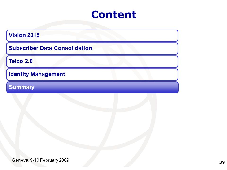 International Telecommunication Union Geneva, 9-10 February 2009 39 Content Vision 2015 Summary Telco 2.0 Identity Management Subscriber Data Consolidation