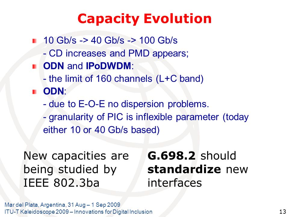 Capacity Evolution 10 Gb/s -> 40 Gb/s -> 100 Gb/s - CD increases and PMD appears; ODN and IPoDWDM: - the limit of 160 channels (L+C band) ODN: - due t