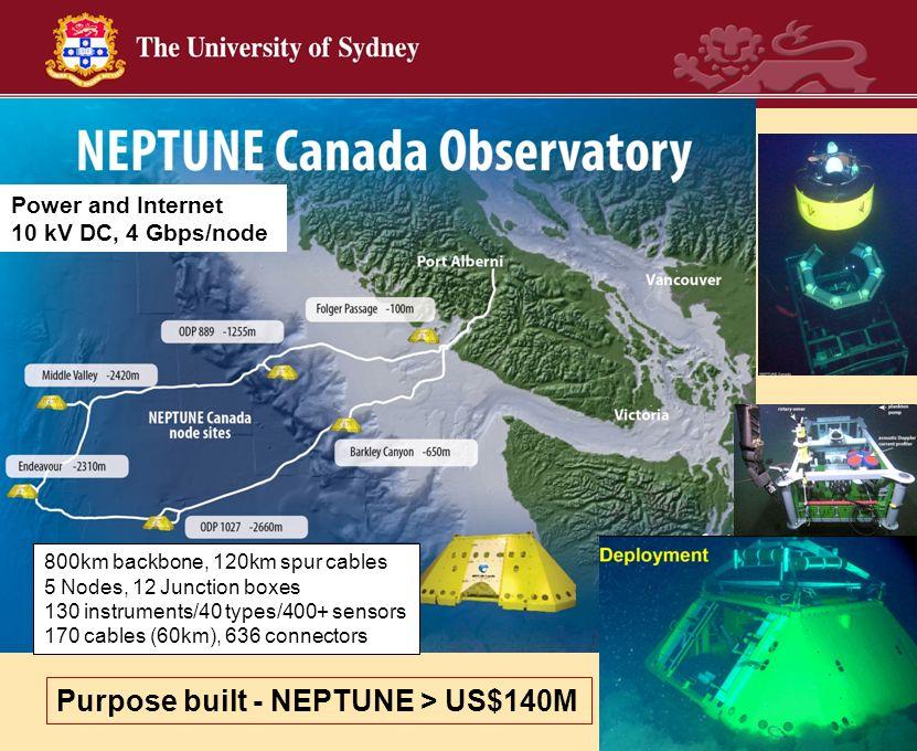 Purpose built - NEPTUNE > US$140M 800km backbone, 120km spur cables 5 Nodes, 12 Junction boxes 130 instruments/40 types/400+ sensors 170 cables (60km)