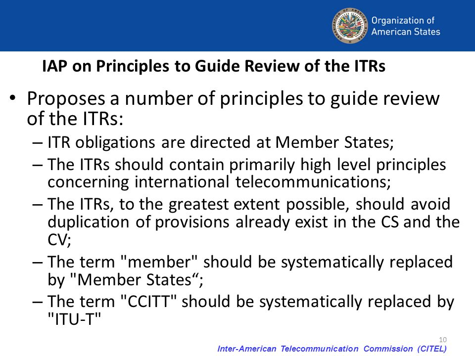 Inter-American Telecommunication Commission (CITEL) 10 IAP on Principles to Guide Review of the ITRs Proposes a number of principles to guide review o
