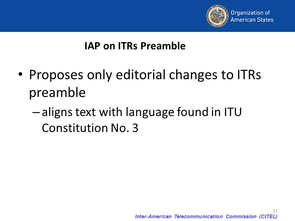 Inter-American Telecommunication Commission (CITEL) 11 IAP on ITRs Preamble Proposes only editorial changes to ITRs preamble – aligns text with langua