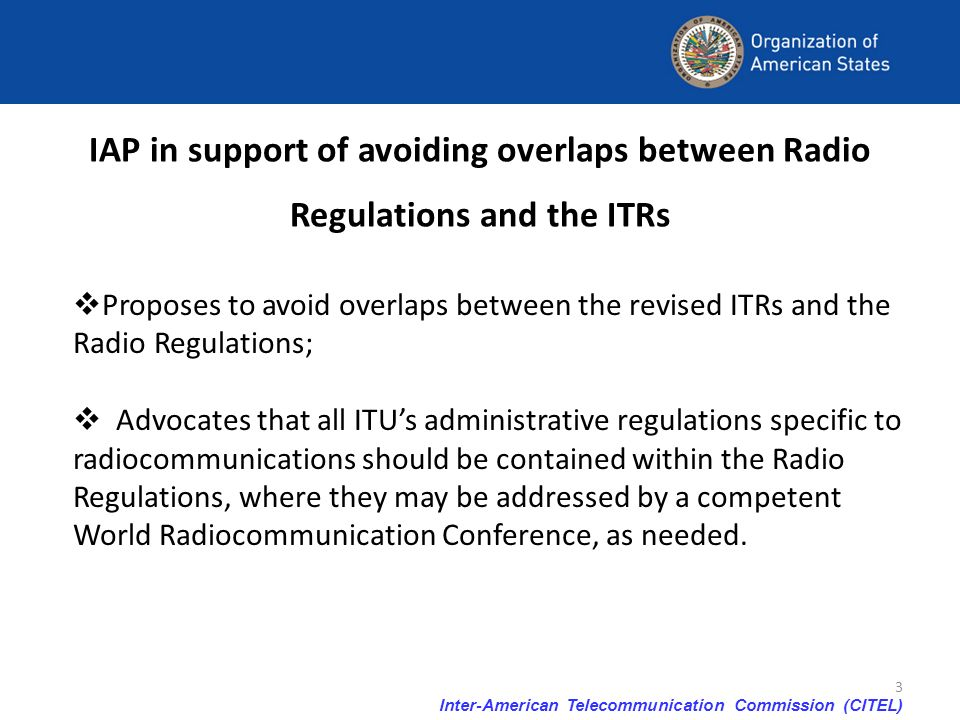 Inter-American Telecommunication Commission (CITEL) 3 IAP in support of avoiding overlaps between Radio Regulations and the ITRs Proposes to avoid ove