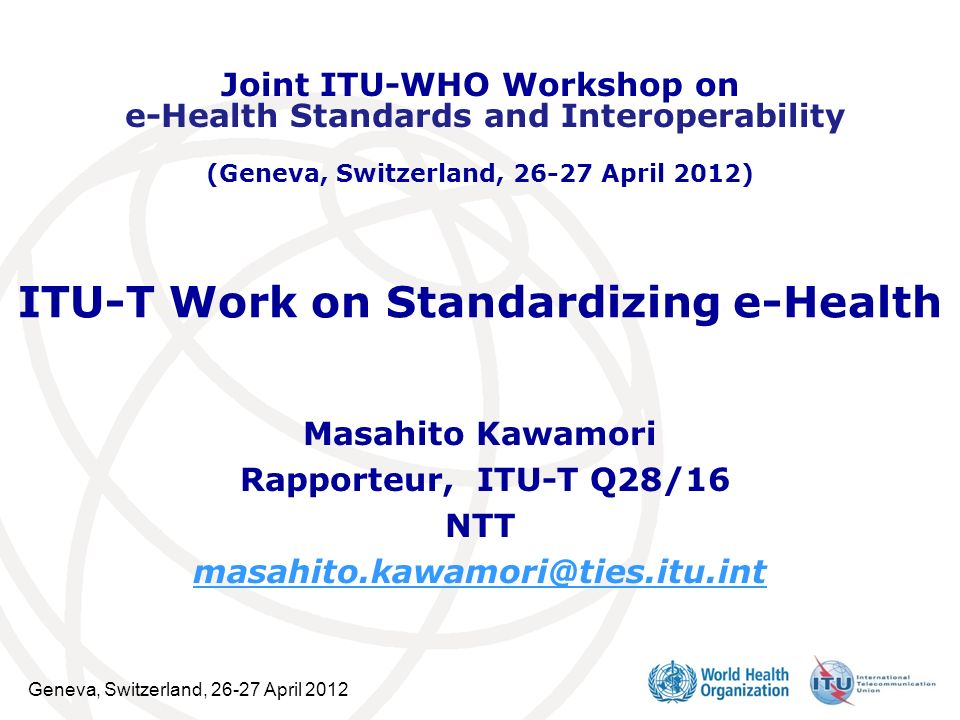 Geneva, Switzerland, 26-27 April 2012 2 ITU-T ITU-T is working on e-health standardization from the perspective of general ICT infrastructure, such as future networks, multimedia, and biometrics and security.