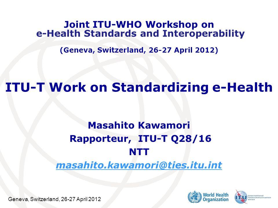 Geneva, Switzerland, 26-27 April 2012 ITU-T Work on Standardizing e-Health Masahito Kawamori Rapporteur, ITU-T Q28/16 NTT masahito.kawamori@ties.itu.i