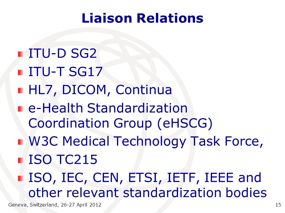 Liaison Relations ITU-D SG2 ITU-T SG17 HL7, DICOM, Continua e-Health Standardization Coordination Group (eHSCG) W3C Medical Technology Task Force, ISO