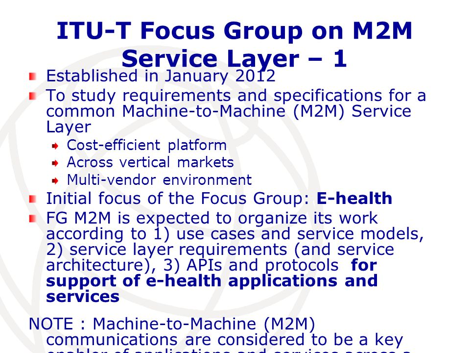 ITU-T Focus Group on M2M Service Layer – 1 Established in January 2012 To study requirements and specifications for a common Machine-to-Machine (M2M)