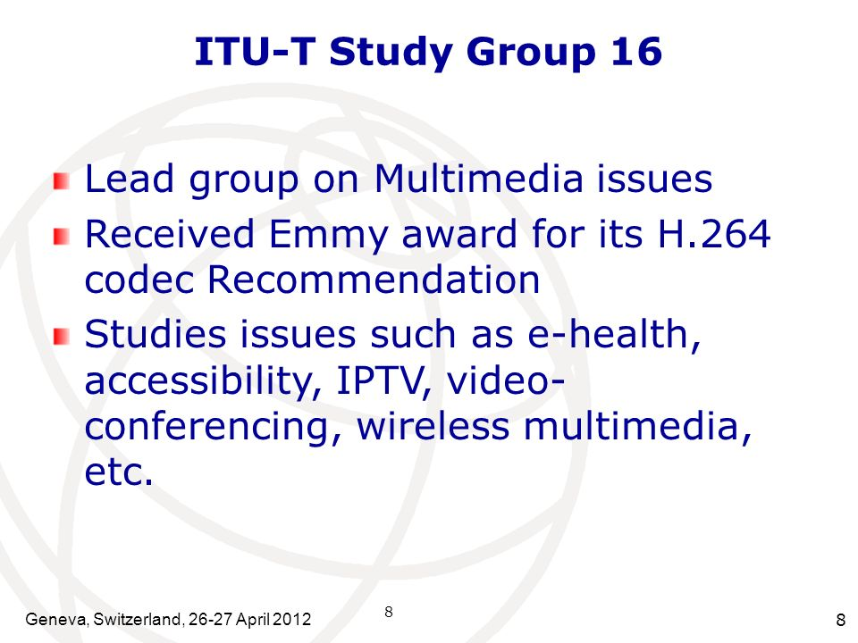 Geneva, Switzerland, 26-27 April 2012 8 ITU-T Study Group 16 Lead group on Multimedia issues Received Emmy award for its H.264 codec Recommendation St