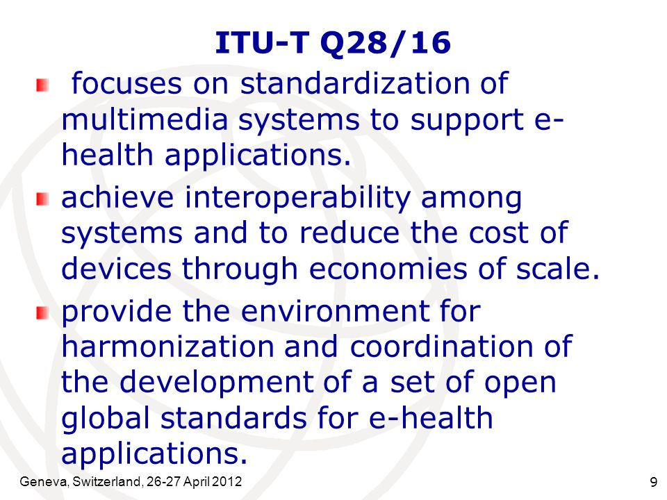 Geneva, Switzerland, 26-27 April 2012 9 ITU-T Q28/16 focuses on standardization of multimedia systems to support e- health applications. achieve inter
