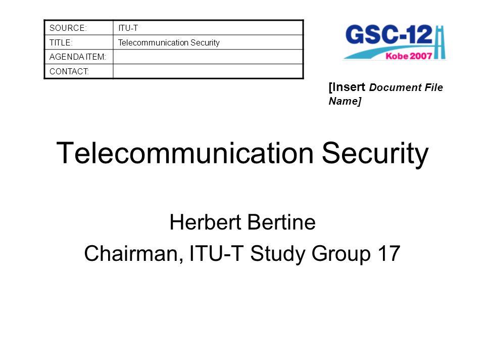 Telecommunication Security Herbert Bertine Chairman, ITU-T Study Group 17 SOURCE:ITU-T TITLE:Telecommunication Security AGENDA ITEM: CONTACT: [Insert