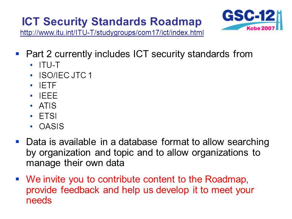 ICT Security Standards Roadmap http://www.itu.int/ITU-T/studygroups/com17/ict/index.html Part 2 currently includes ICT security standards from ITU-T I