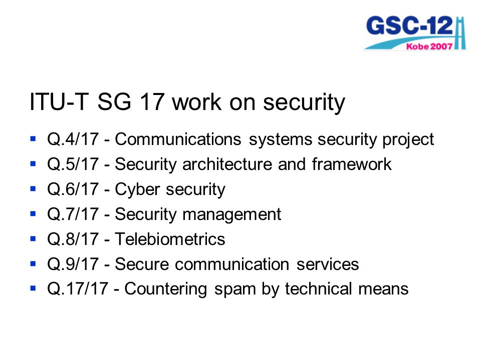 ITU-T SG 17 work on security Q.4/17 - Communications systems security project Q.5/17 - Security architecture and framework Q.6/17 - Cyber security Q.7