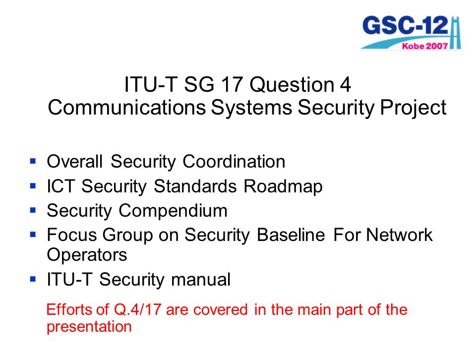 ITU-T SG 17 Question 4 Communications Systems Security Project Overall Security Coordination ICT Security Standards Roadmap Security Compendium Focus