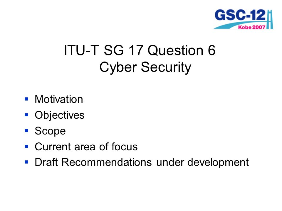 ITU-T SG 17 Question 6 Cyber Security Motivation Objectives Scope Current area of focus Draft Recommendations under development